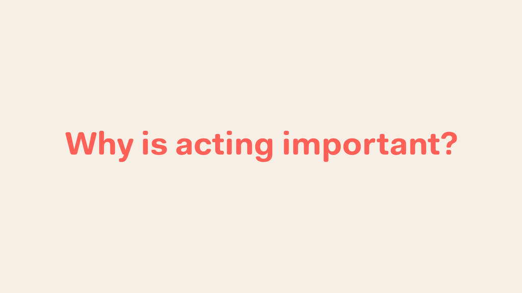 Why is acting important?