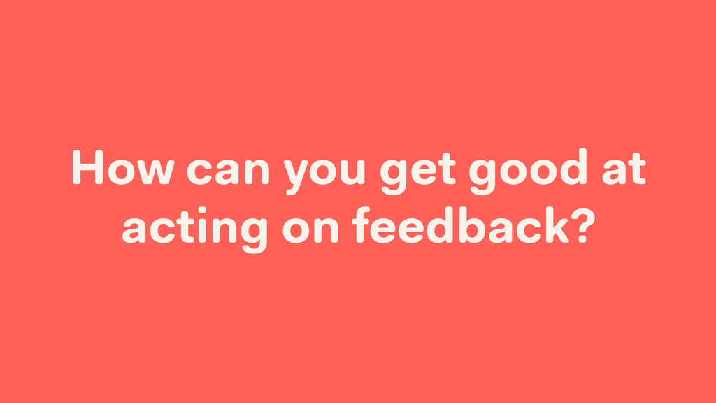 How can you get good at acting on feedback?