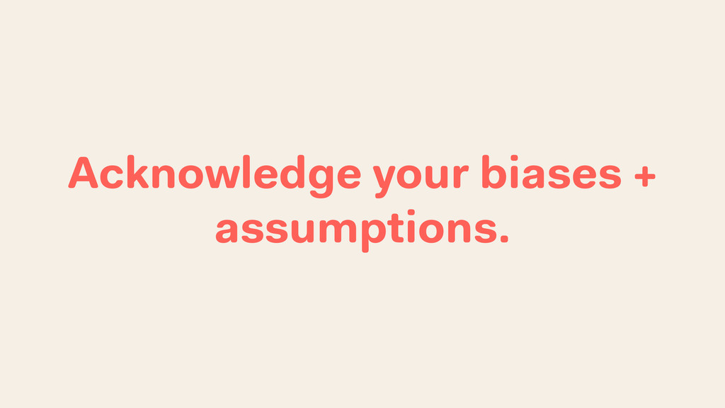 Acknowledge your biases + assumptions.