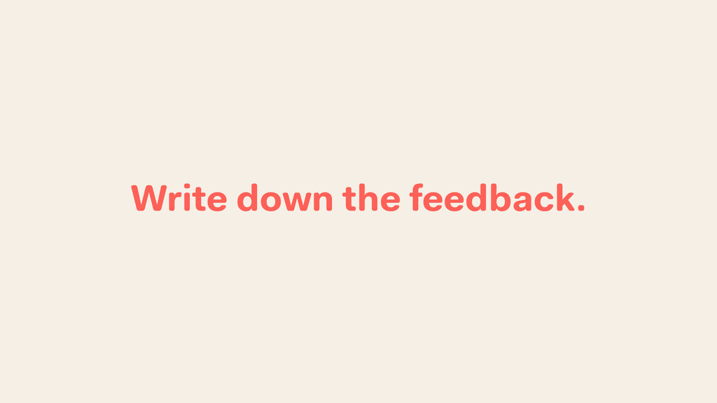Write down the feedback.