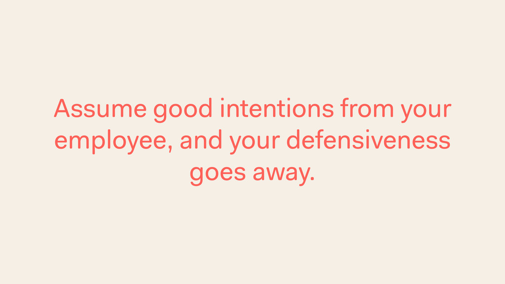 Assume good intentions from your employee, and ...
