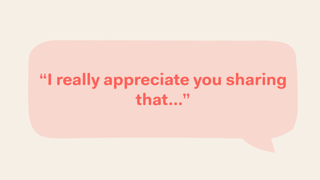 """I really appreciate you sharing that…"""