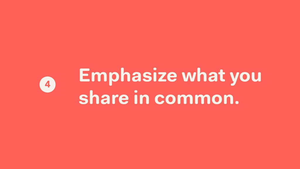 Emphasize what you share in common. 4