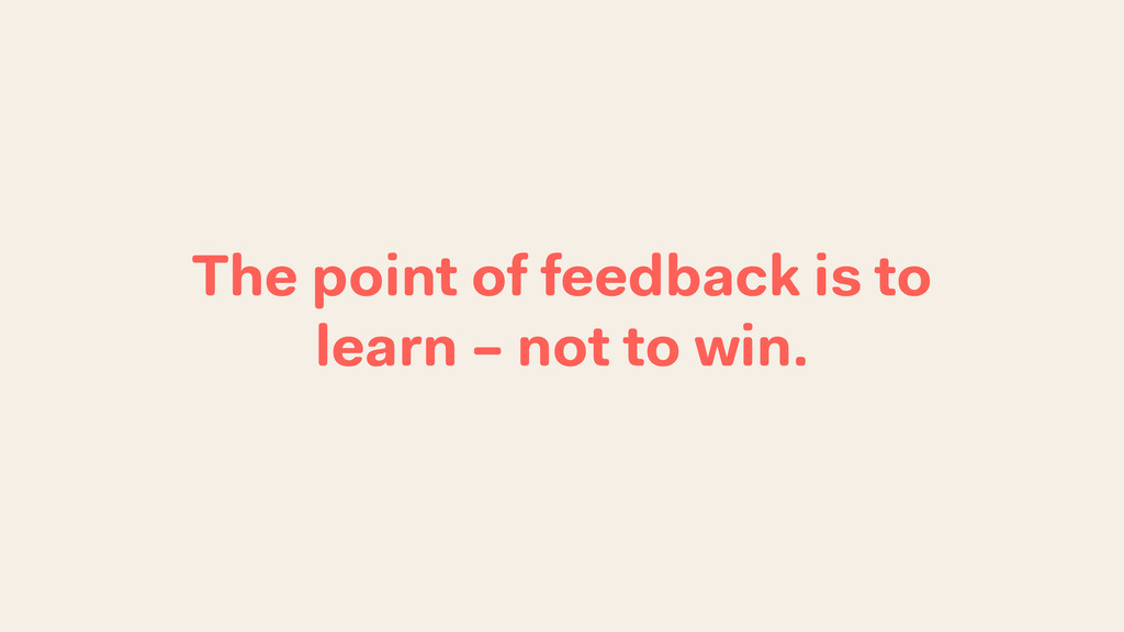 The point of feedback is to learn – not to win.