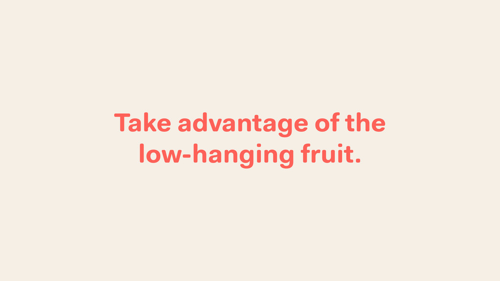Take advantage of the low-hanging fruit.