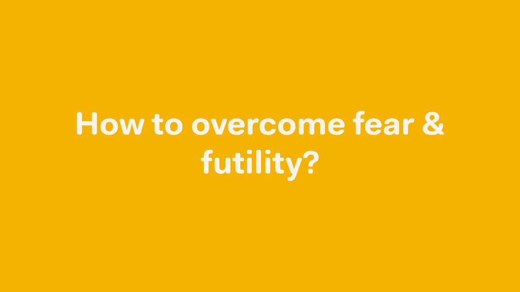 How to overcome fear & futility?