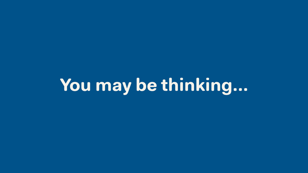 You may be thinking…