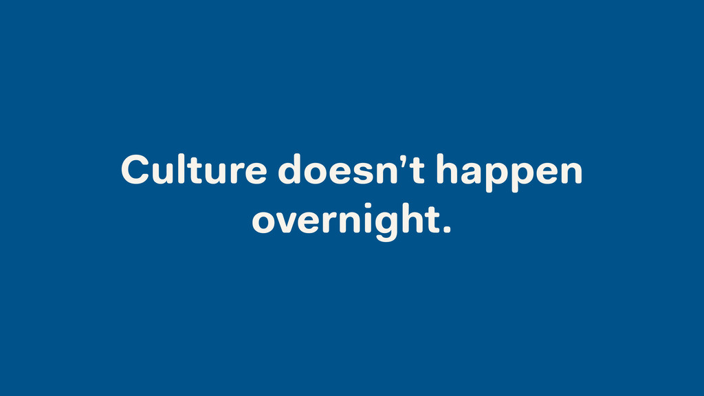 Culture doesn't happen overnight.