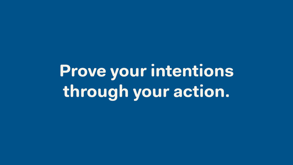 Prove your intentions through your action.