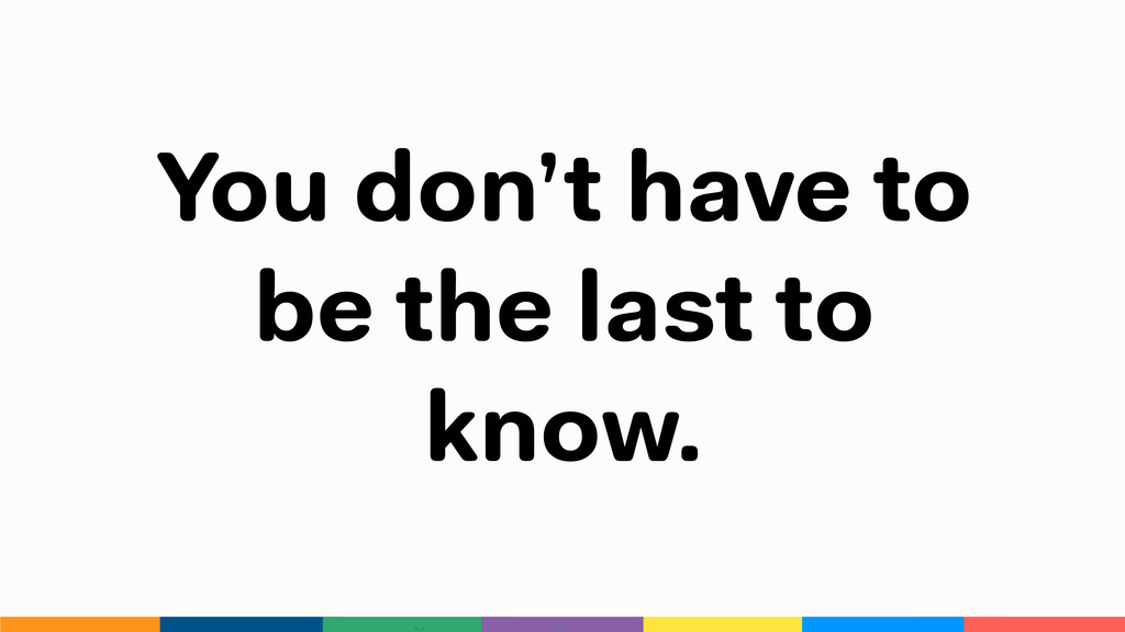 You don't have to be the last to know.