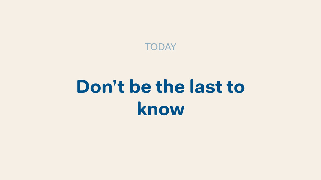 Don't be the last to know TODAY
