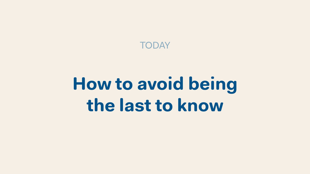 How to avoid being the last to know TODAY