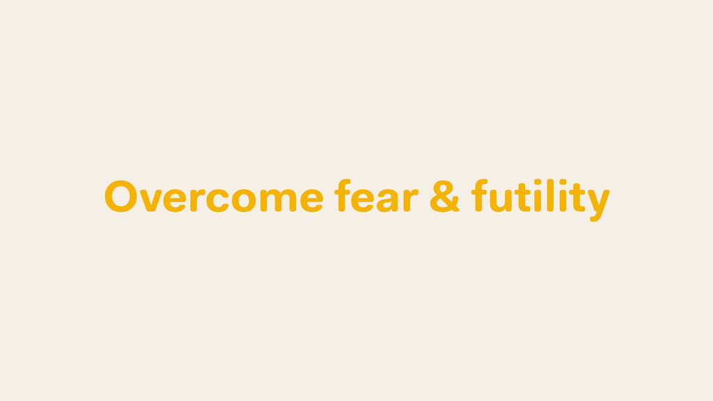 Overcome fear & futility