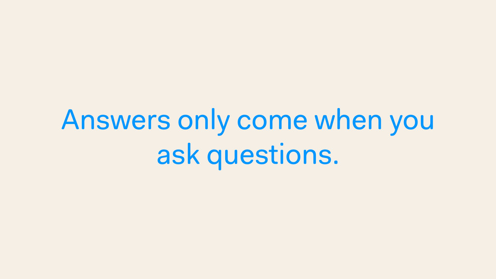 Answers only come when you ask questions.