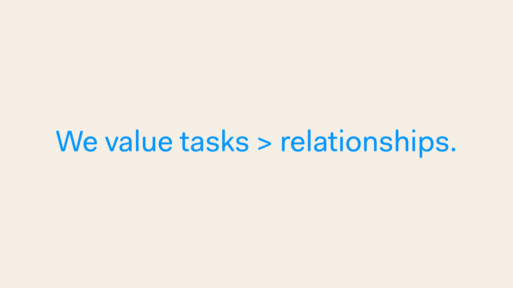 We value tasks > relationships.