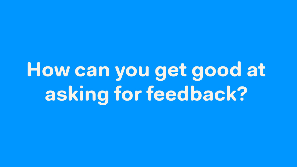 How can you get good at asking for feedback?