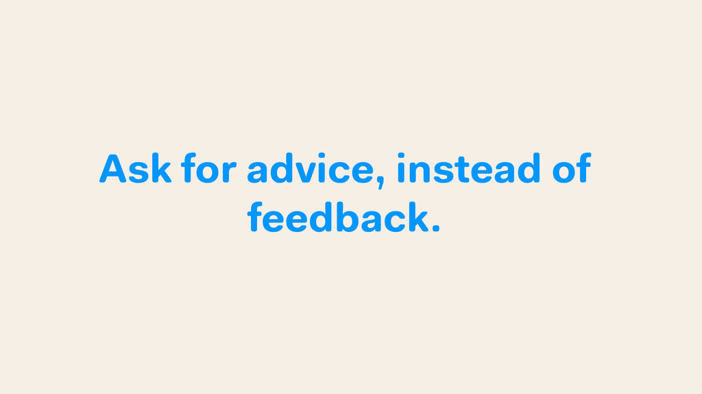 Ask for advice, instead of feedback.