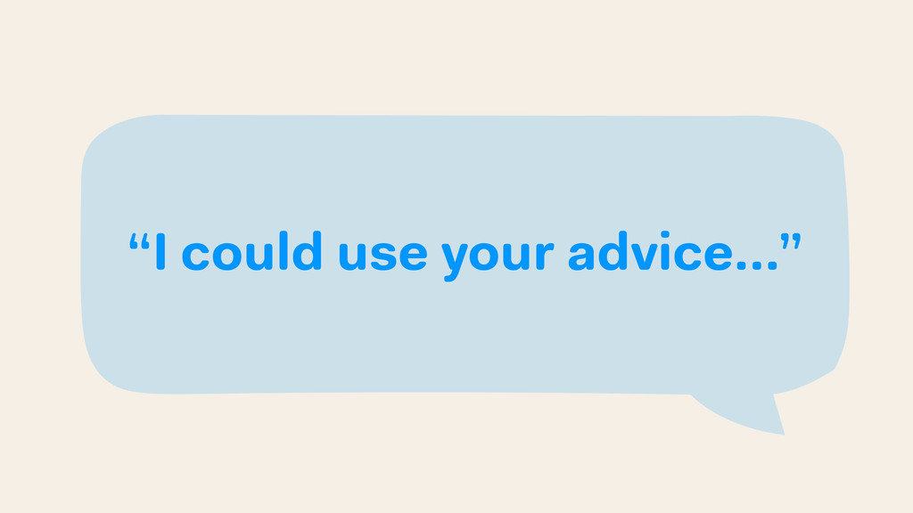 """I could use your advice…"""