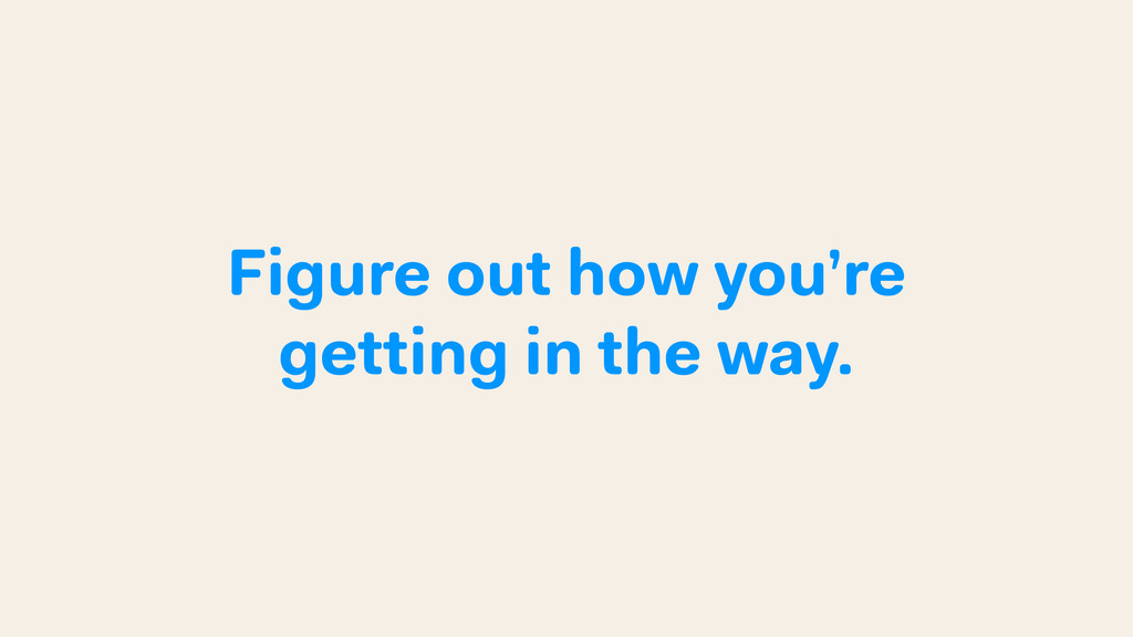 Figure out how you're getting in the way.
