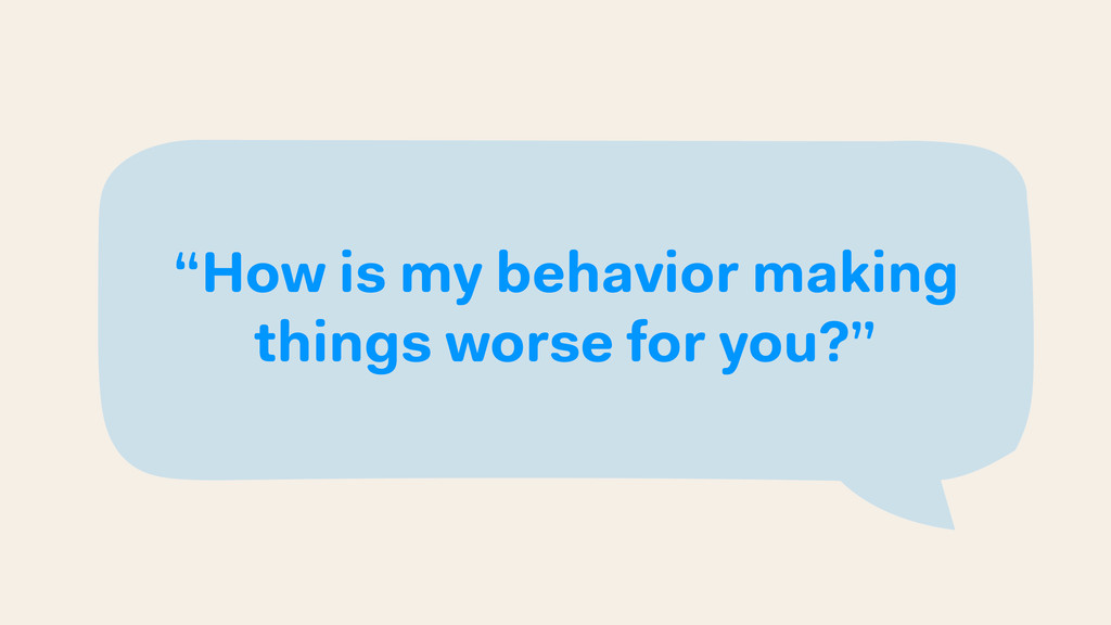 """How is my behavior making things worse for you..."