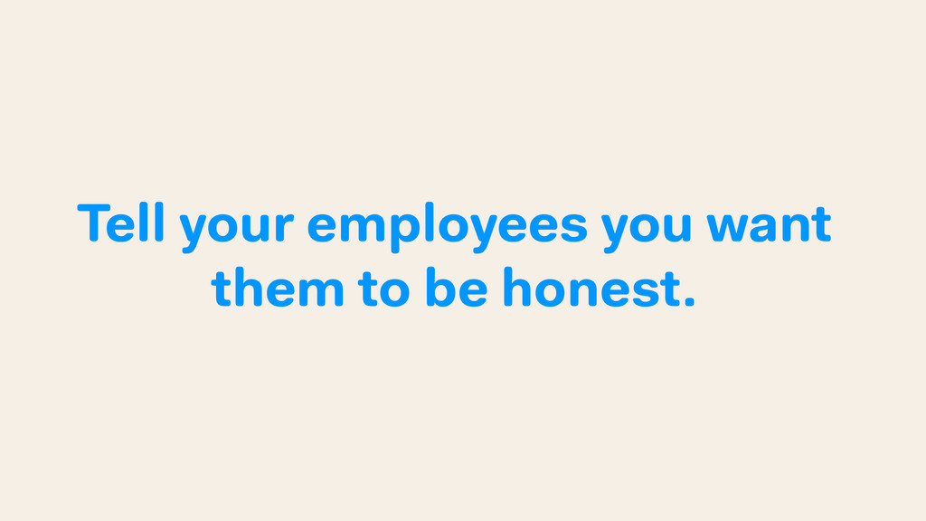 Tell your employees you want them to be honest.