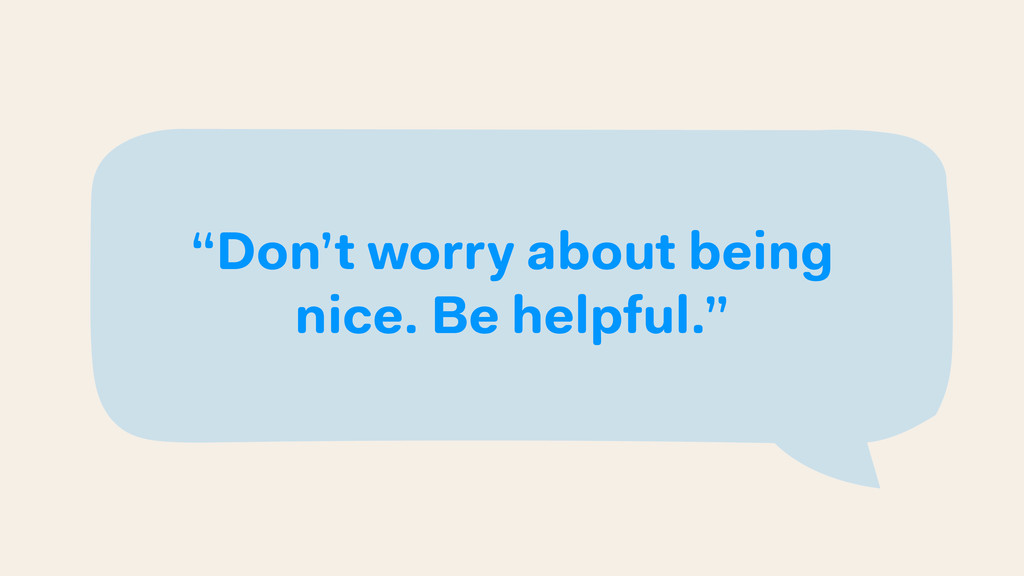 """Don't worry about being nice. Be helpful."""