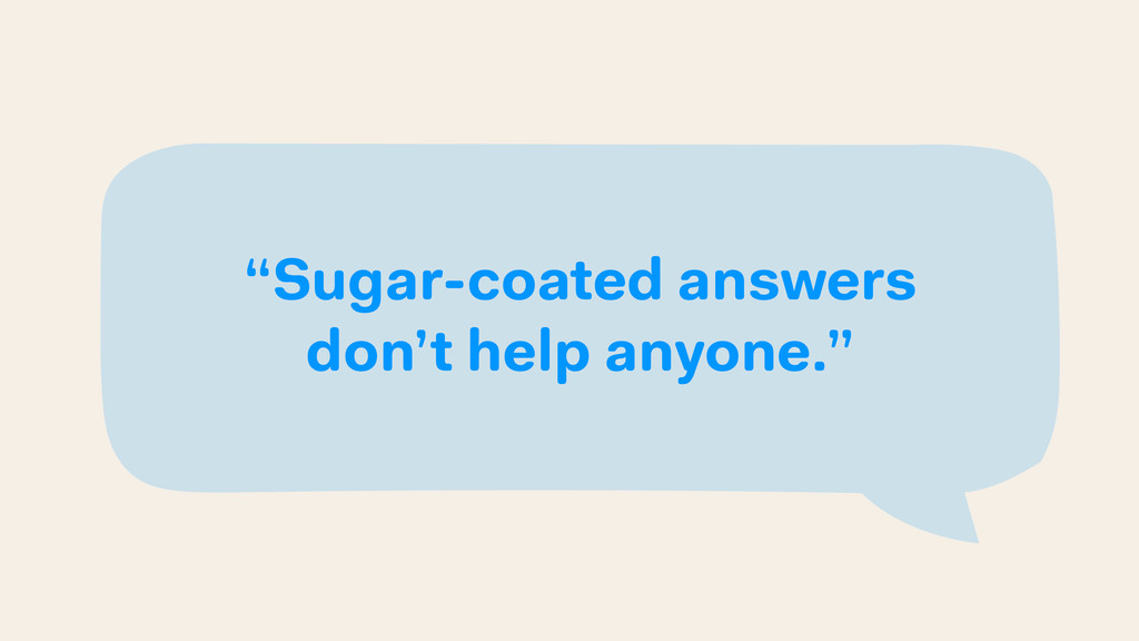 """Sugar-coated answers don't help anyone."""