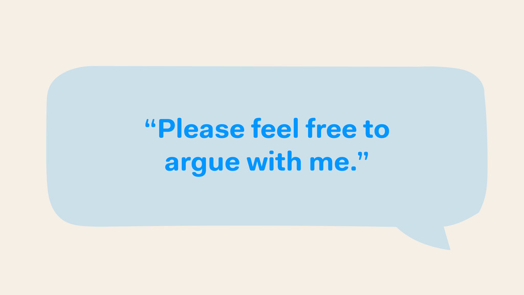 """Please feel free to argue with me."""