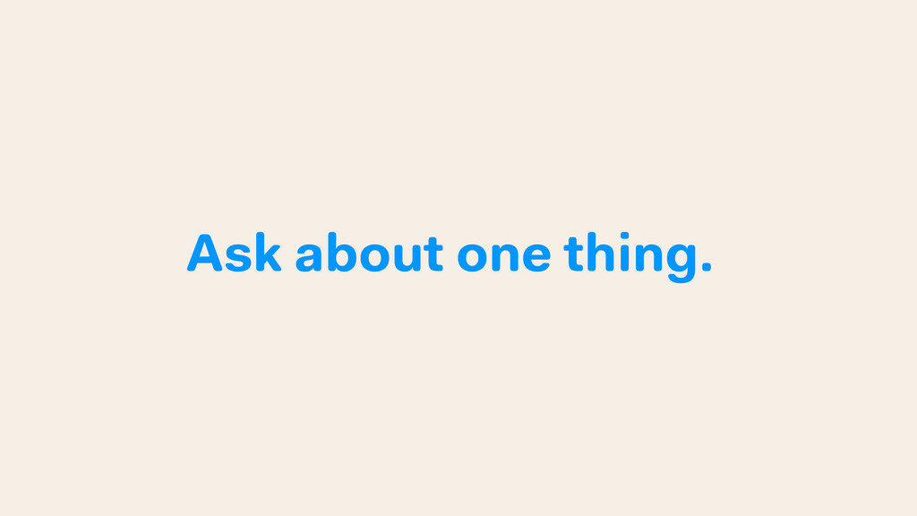 Ask about one thing.
