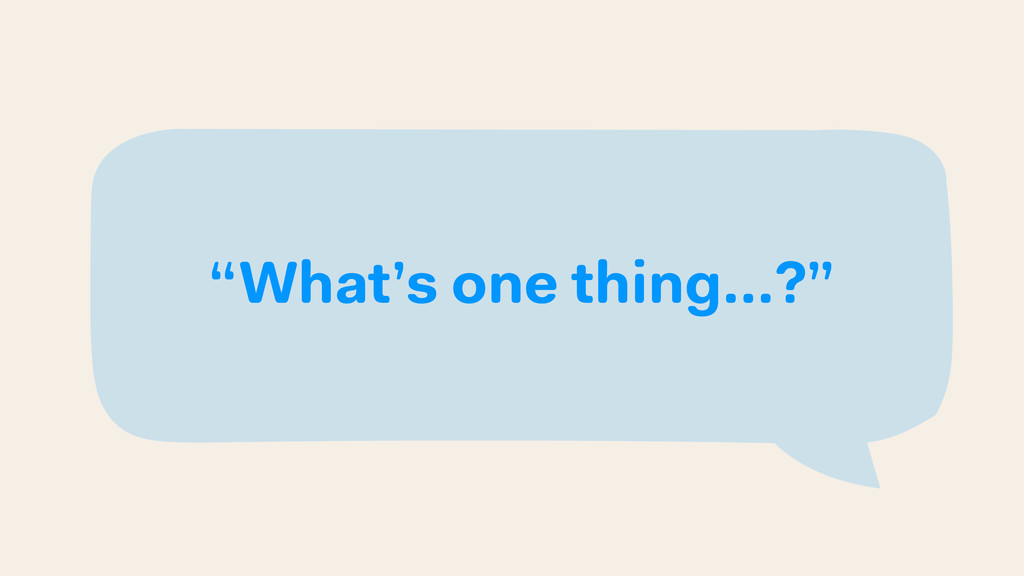 """What's one thing…?"""