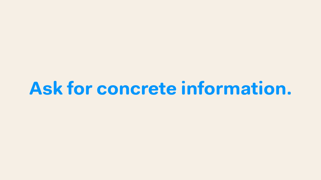 Ask for concrete information.