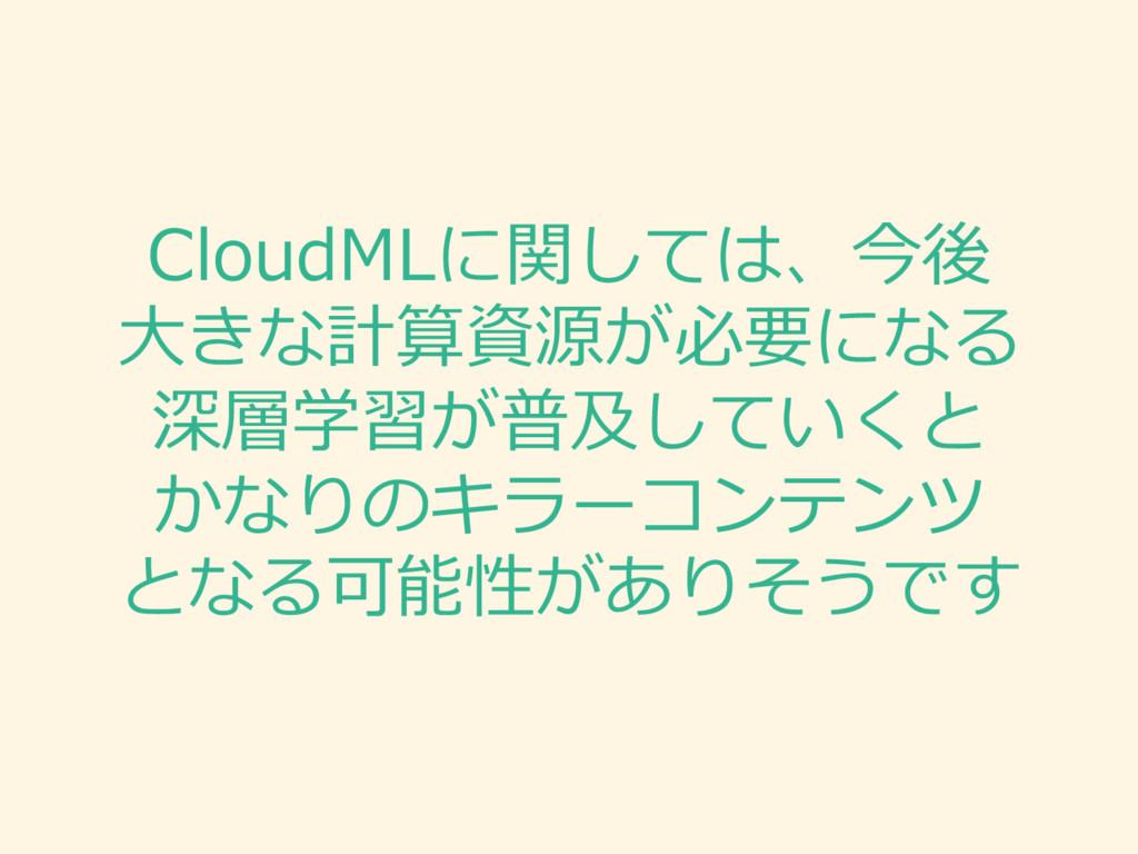 CloudMLに関しては、今後 ⼤大きな計算資源が必要になる 深層学習が普及していくと かなり...