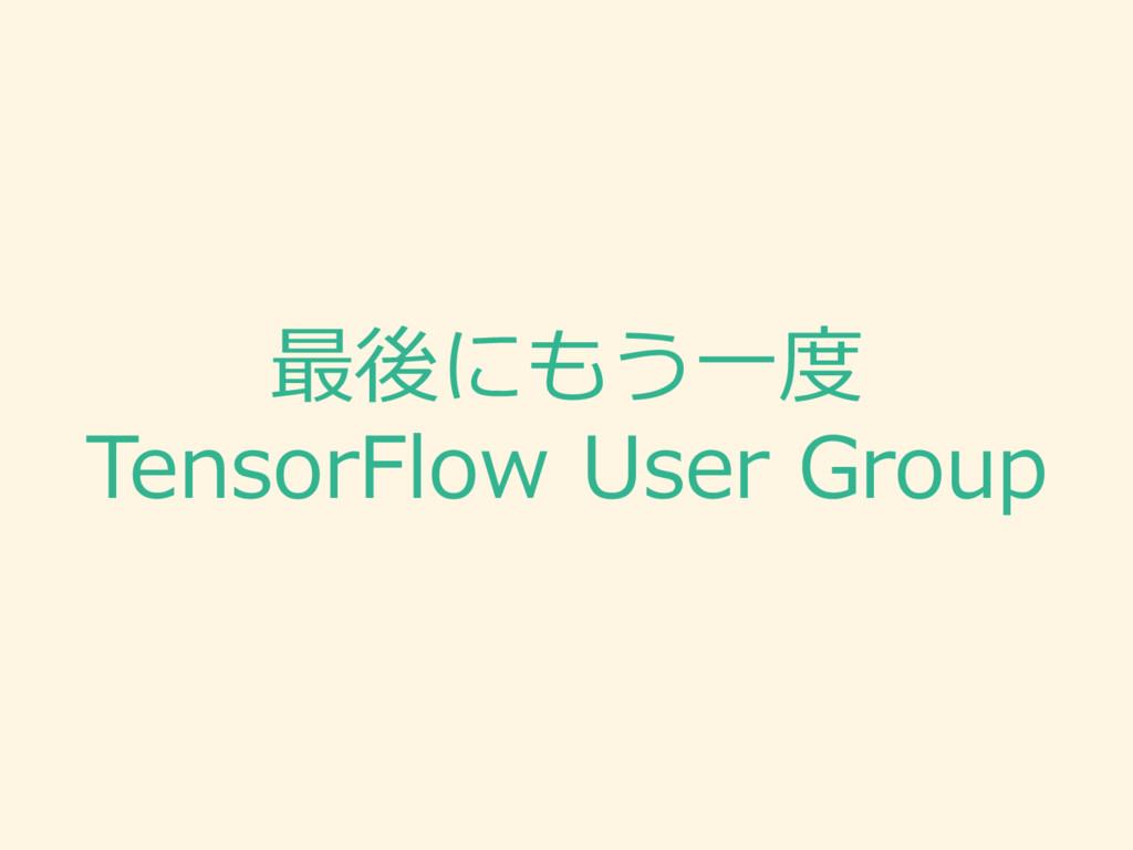 最後にもう⼀一度度 TensorFlow User Group