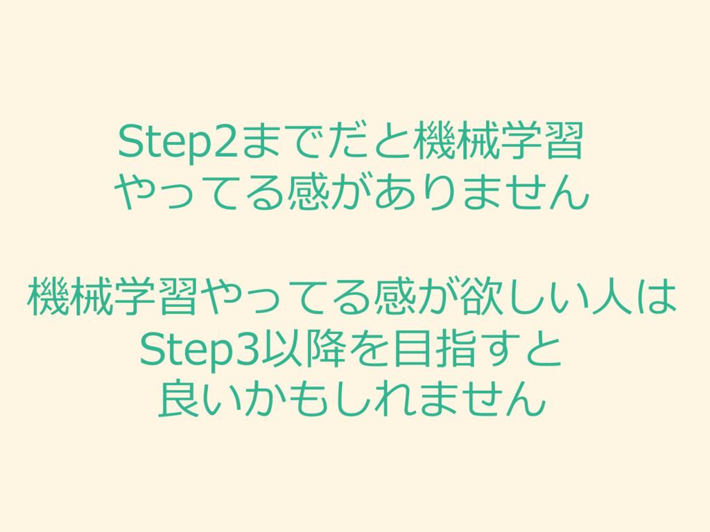 Step2までだと機械学習 やってる感がありません 機械学習やってる感が欲しい⼈人は Step...