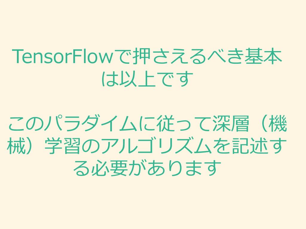 TensorFlowで押さえるべき基本 は以上です このパラダイムに従って深層(機 械)学習の...