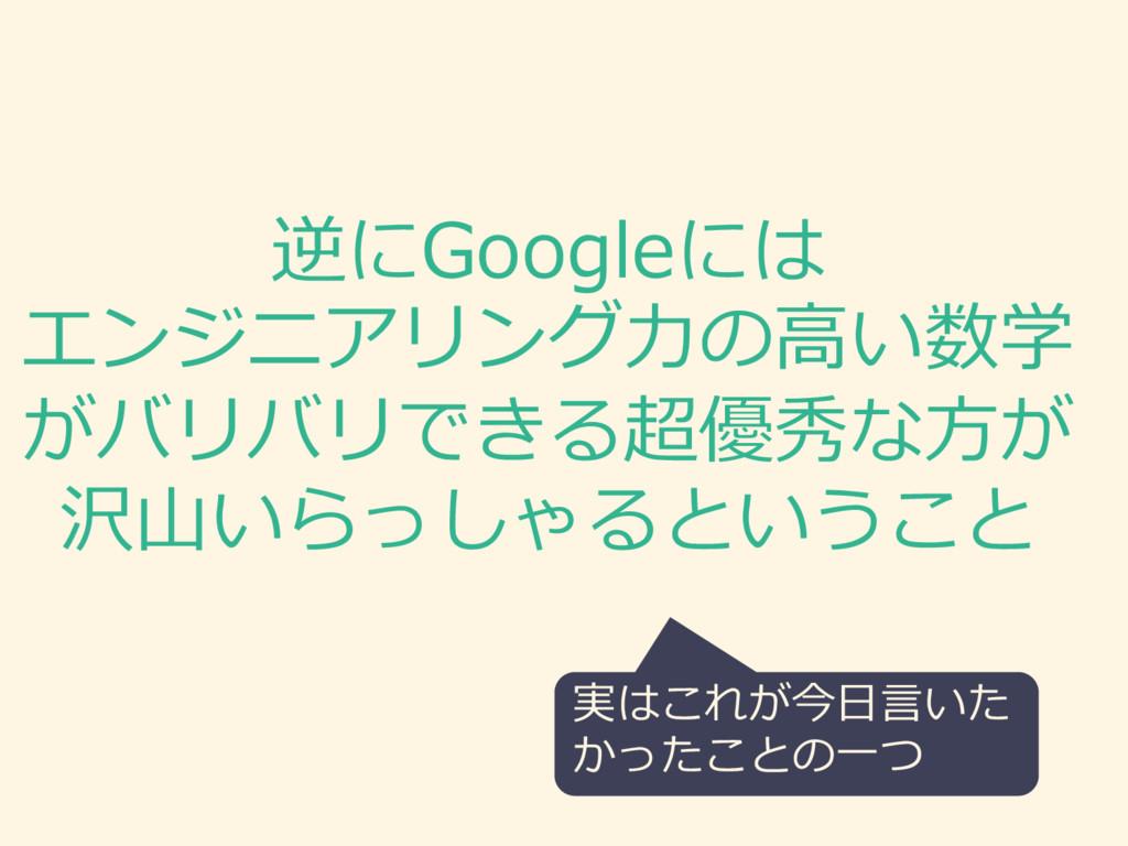 逆にGoogleには エンジニアリング⼒力力の⾼高い数学 がバリバリできる超優秀な⽅方が 沢⼭...