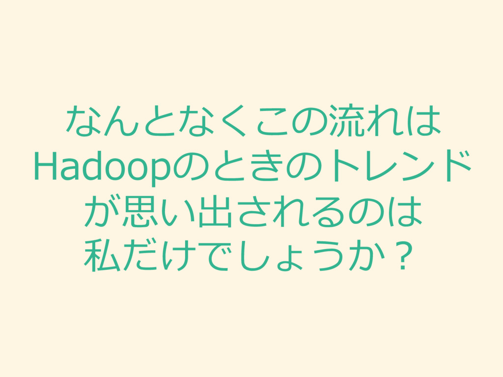 なんとなくこの流流れは Hadoopのときのトレンド が思い出されるのは 私だけでしょうか?
