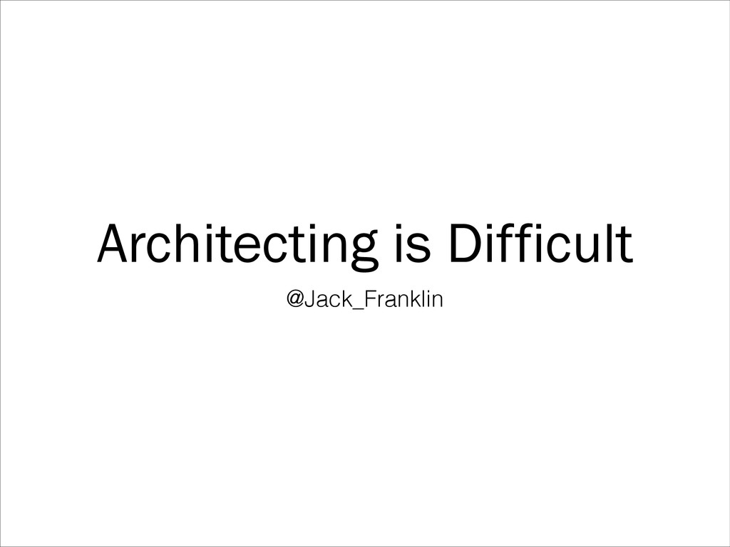 Architecting is Difficult @Jack_Franklin