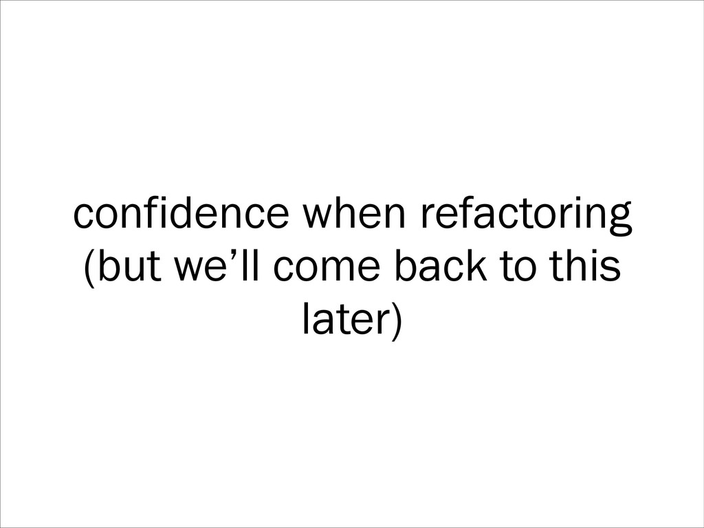 confidence when refactoring (but we'll come bac...