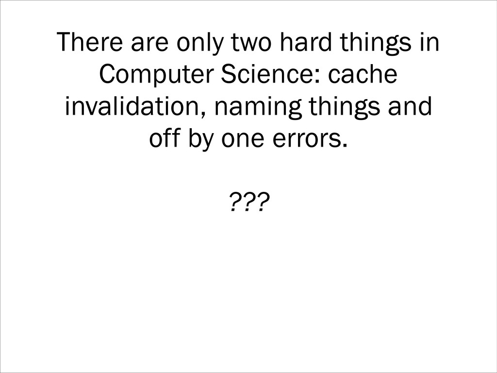 There are only two hard things in Computer Scie...