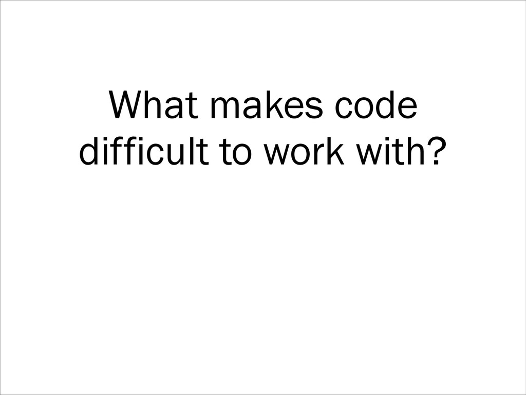 What makes code difficult to work with?