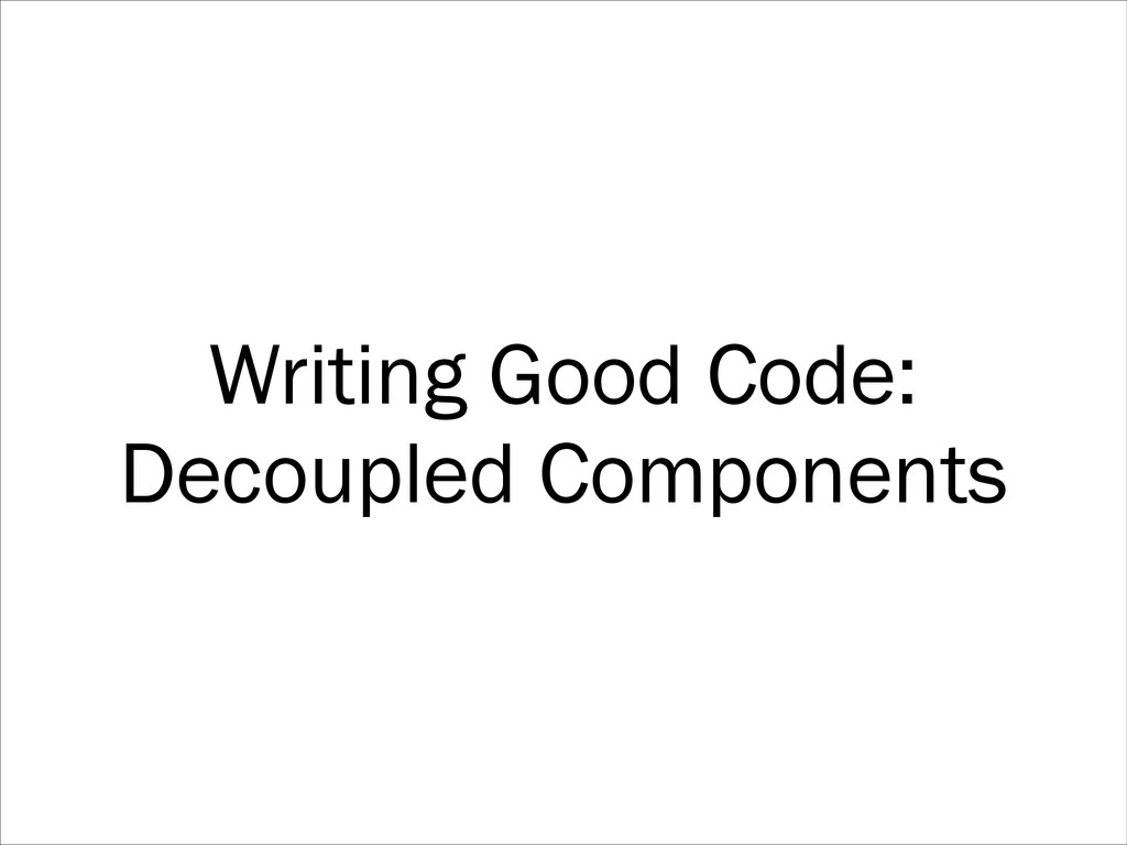 Writing Good Code: Decoupled Components