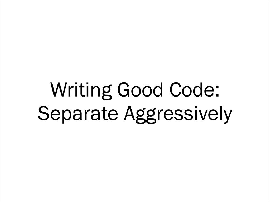 Writing Good Code: Separate Aggressively