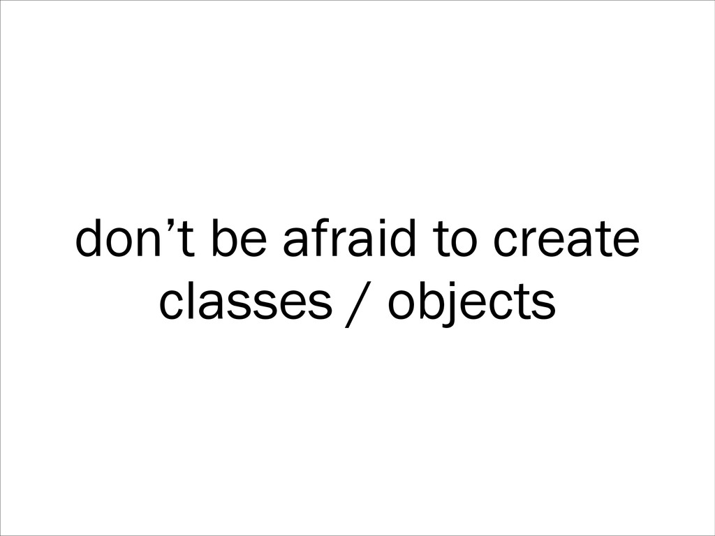 don't be afraid to create classes / objects