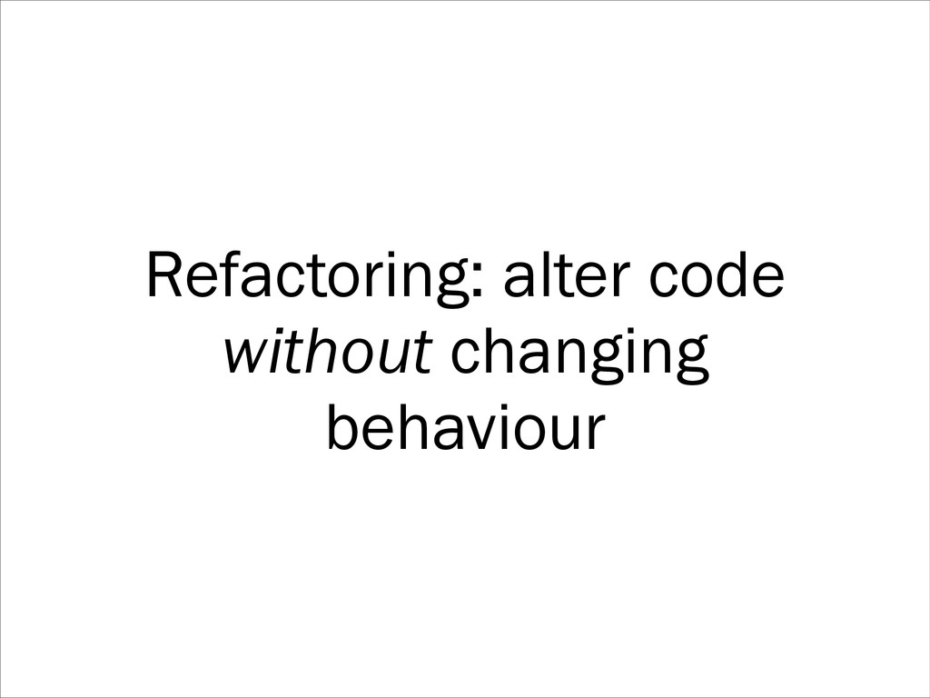 Refactoring: alter code without changing behavi...