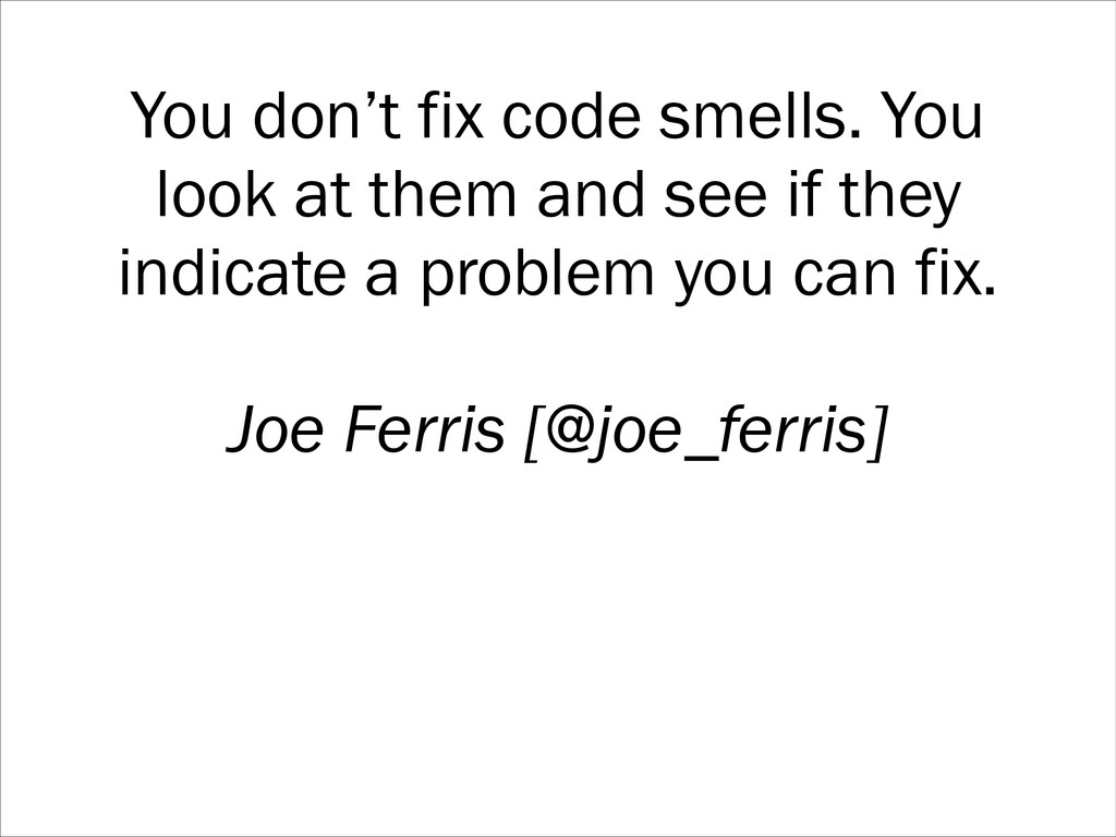You don't fix code smells. You look at them and...