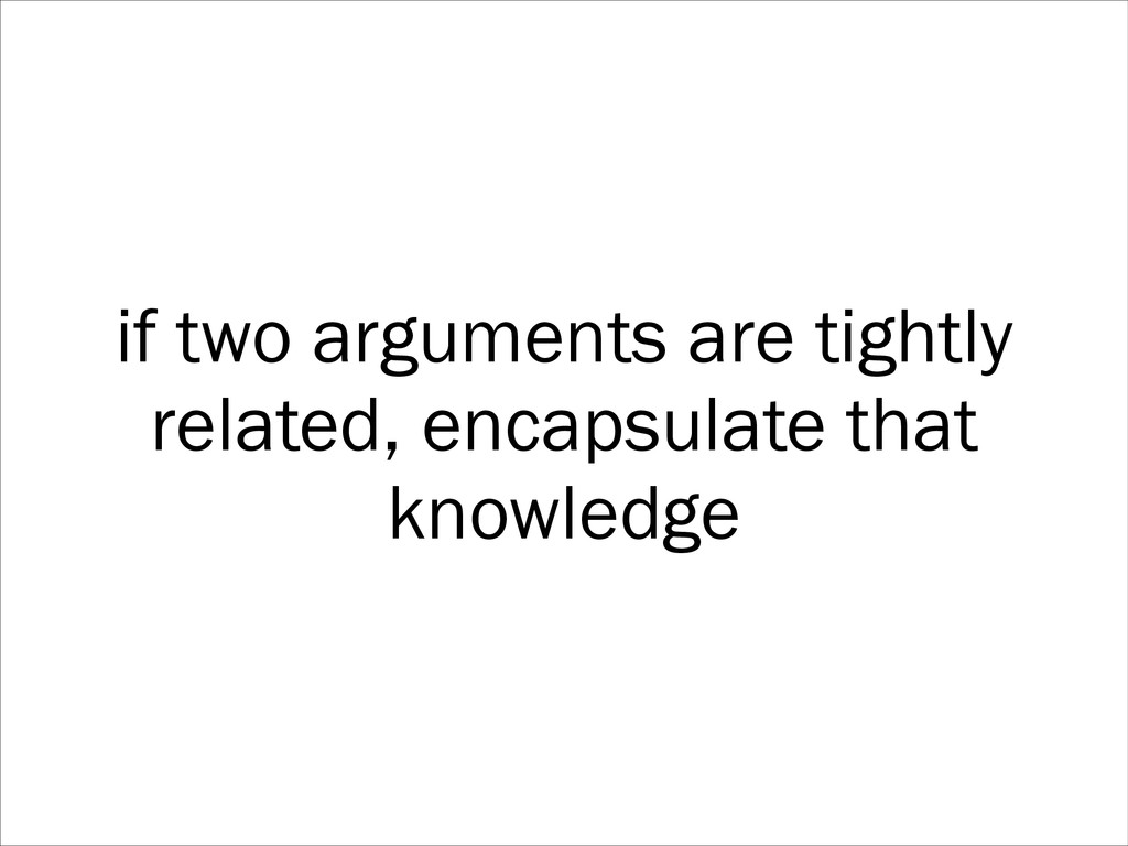 if two arguments are tightly related, encapsula...