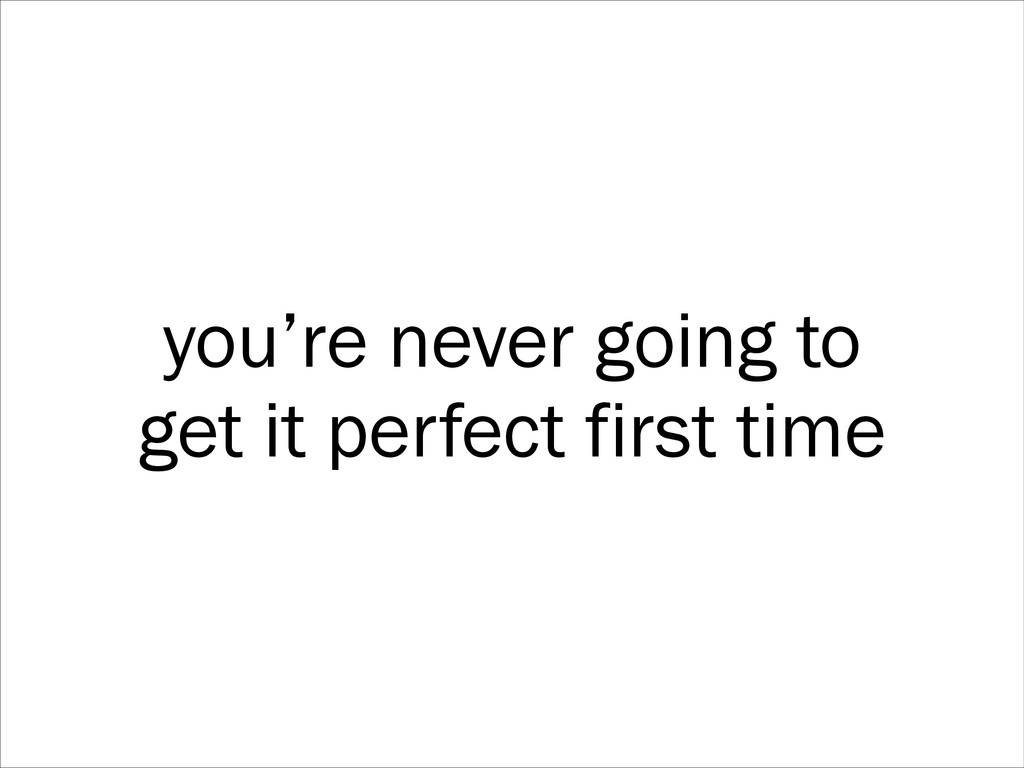you're never going to get it perfect first time