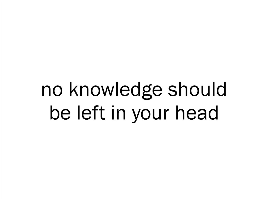 no knowledge should be left in your head