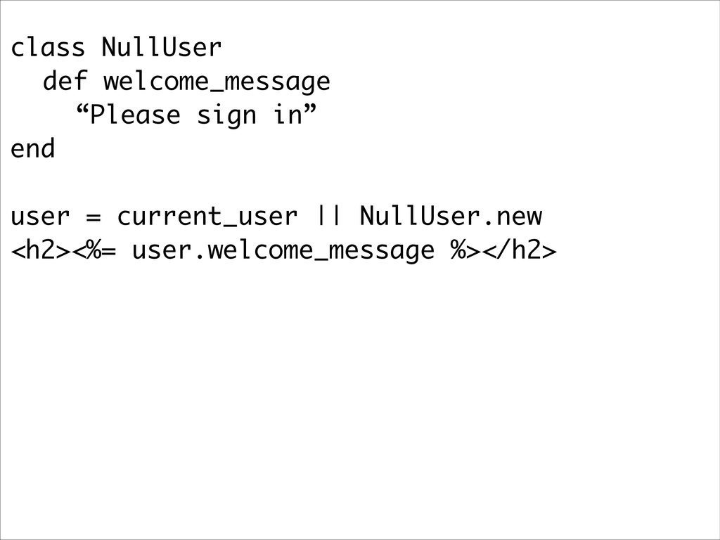 "class NullUser def welcome_message ""Please sign..."